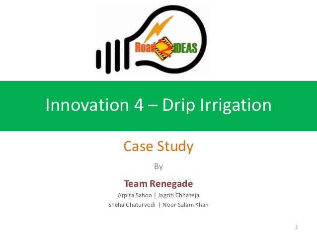 Innovation 4 – Drip Irrigation             Case Study                       By             Team Renegade           Arpita ...