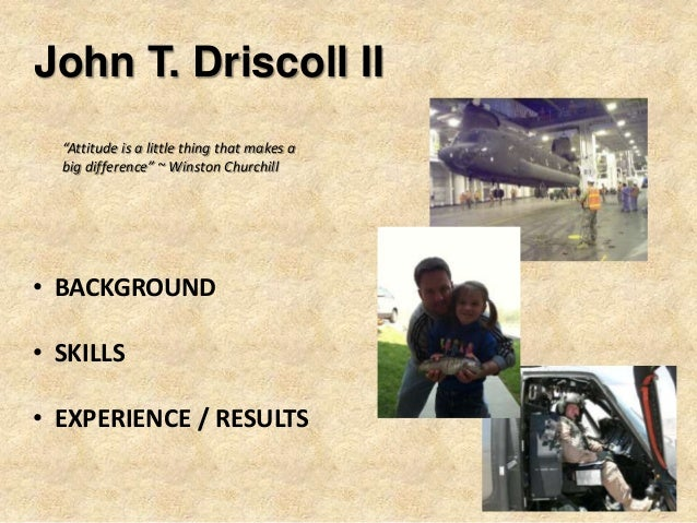 """John T. Driscoll II • BACKGROUND • SKILLS • EXPERIENCE / RESULTS """"Attitude is a little thing that makes a big difference"""" ..."""