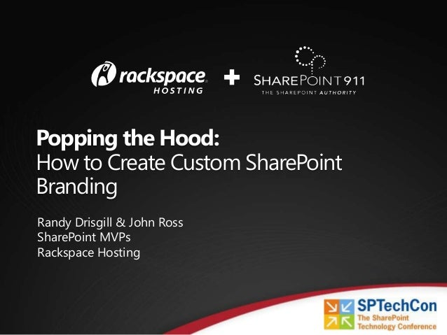 Popping the Hood:How to Create Custom SharePointBrandingRandy Drisgill & John RossSharePoint MVPsRackspace Hosting