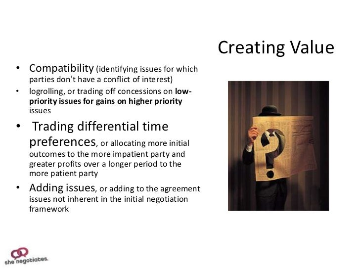Creating Value• Compatibility (identifying issues for which    parties don't have a conflict of interest)•   logrolling, o...