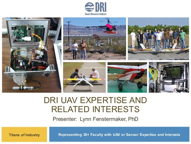 DRI UAV EXPERTISE AND RELATED INTERESTS Presenter: Lynn Fenstermaker, PhD Titans of Industry  Representing 30+ Faculty wit...