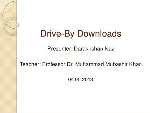 Drive-By DownloadsPresenter: Darakhshan NazTeacher: Professor Dr. Muhammad Mubashir Khan04.05.20131