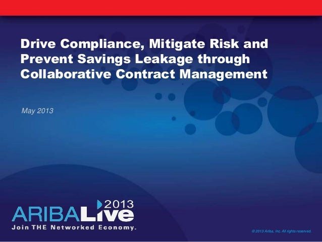 Drive Compliance, Mitigate Risk andPrevent Savings Leakage throughCollaborative Contract ManagementMay 2013© 2013 Ariba, I...