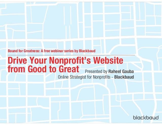 Drive Your Nonprofit's Website from Good to Great Presented by Raheel Gauba Online Strategist for Nonprofits - Blackbaud B...