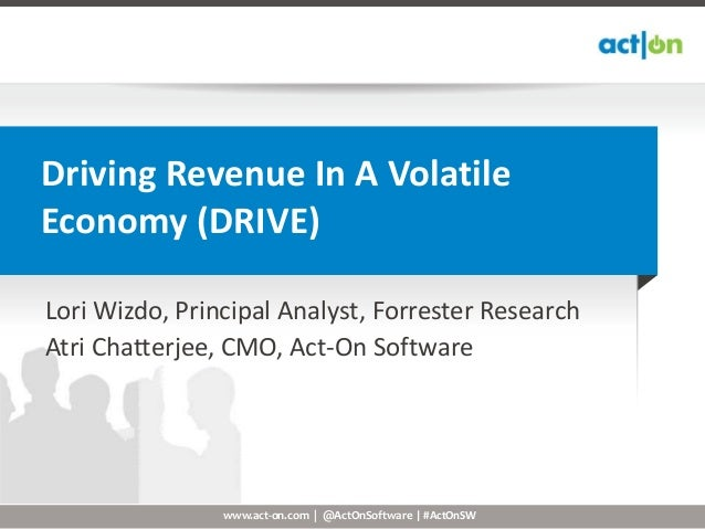 Driving Revenue In A VolatileEconomy (DRIVE)Lori Wizdo, Principal Analyst, Forrester ResearchAtri Chatterjee, CMO, Act-On ...