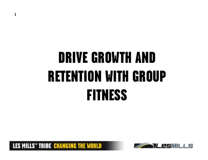 1      DRIVE GROWTH AND    RETENTION WITH GROUP           FITNESS