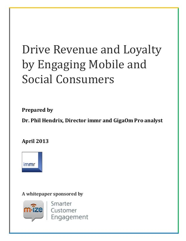 Drive Revenue and Loyaltyby Engaging Mobile andSocial ConsumersPrepared byDr. Phil Hendrix, Director immr and GigaOm Pro a...