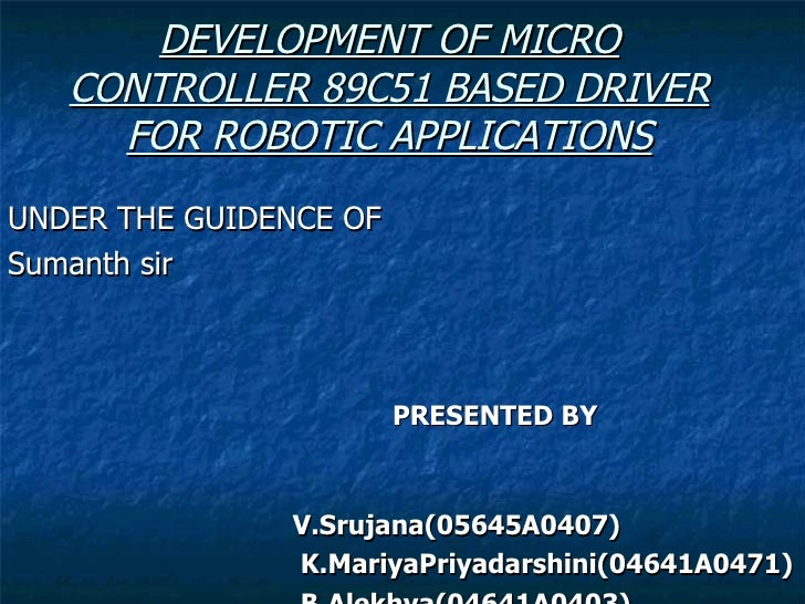 DEVELOPMENT OF MICRO CONTROLLER 89C51 BASED DRIVER FOR ROBOTIC APPLICATIONS <ul><li>UNDER THE GUIDENCE OF </li></ul><ul><l...