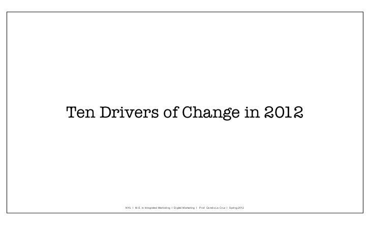 Ten Drivers of Change in 2012       NYU I M.S. in Integrated Marketing I Digital Marketing I Prof. Camilo La Cruz I Spring...