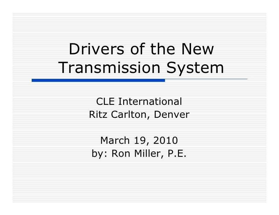 Drivers of the New Transmission System      CLE International    Ritz Carlton, Denver      March 19, 2010    by: Ron Mille...