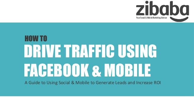 Your Social & Mobile Marketing Advisor  HOW TO  DRIVE TRAFFIC USING FACEBOOK & MOBILE	     A	   Guide	   to	   Using	   So...