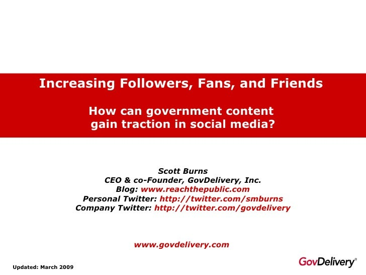 Increasing Followers, Fans, and Friends   How can government content  gain traction in social media? Updated: March 2009 S...