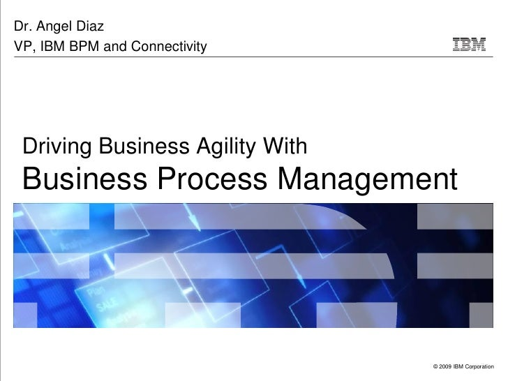 Dr. Angel Diaz VP, IBM BPM and Connectivity      Driving Business Agility With  Business Process Management               ...