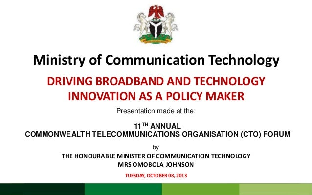 Ministry of Communication Technology DRIVING BROADBAND AND TECHNOLOGY INNOVATION AS A POLICY MAKER Presentation made at th...