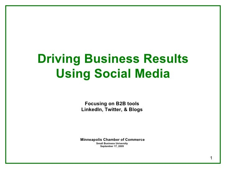 Driving Business Results Using Social Media Focusing on B2B tools LinkedIn, Twitter, & Blogs Minneapolis Chamber of Commer...