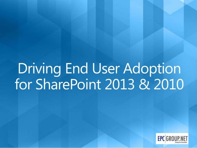 Driving End User Adoption in SharePoint 2013 & 2010 - EPC Group