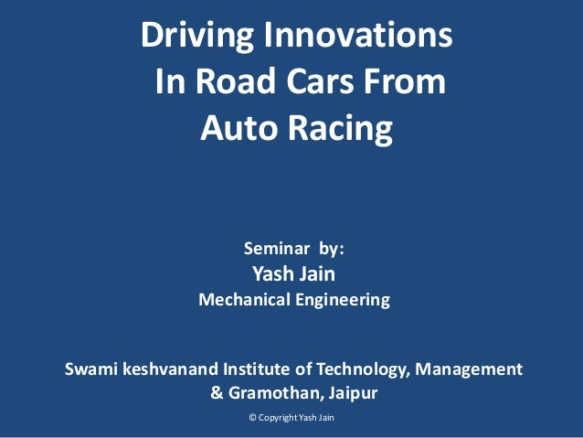 Driving Innovations In Road Cars From Auto Racing Seminar by: Yash Jain Mechanical Engineering Swami keshvanand Institute ...