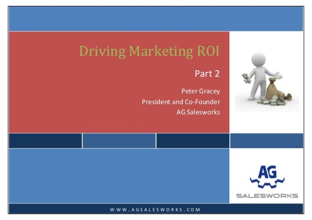 Driving Marketing ROIPart 2 Peter Gracey  President and Co‐Founder  AG Salesworks     W W W . A G S A L E S W O R K S ....