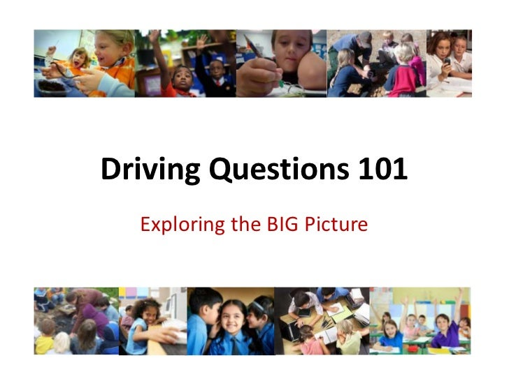 Driving Questions 101<br />Exploring the BIG Picture<br />