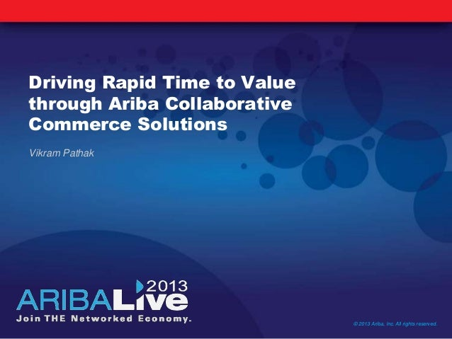 Driving Rapid Time to Valuethrough Ariba CollaborativeCommerce SolutionsVikram Pathak© 2013 Ariba, Inc. All rights reserved.