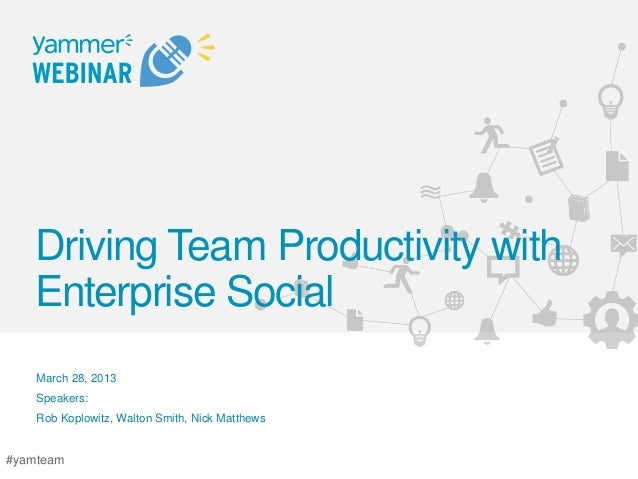 Driving Team Productivity with   Enterprise Social    March 28, 2013    Speakers:    Rob Koplowitz, Walton Smith, Nick Mat...