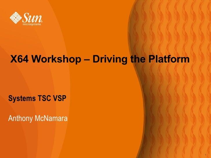 <ul><li>Systems TSC VSP </li></ul><ul><ul><li>Anthony McNamara </li></ul></ul>X64 Workshop – Driving the Platform