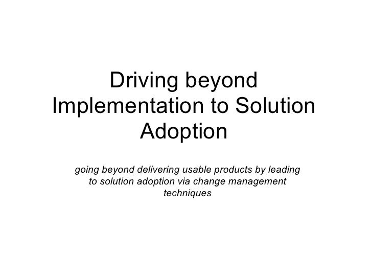 Driving beyond Implementation to Solution         Adoption   going beyond delivering usable products by leading      to so...
