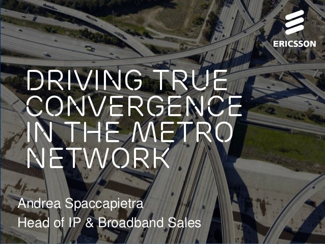 Driving true convergence in the metro network Andrea Spaccapietra Head of IP & Broadband Sales