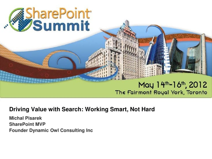 Driving Value with Search: Working Smart, Not HardMichal PisarekSharePoint MVPFounder Dynamic Owl Consulting Inc