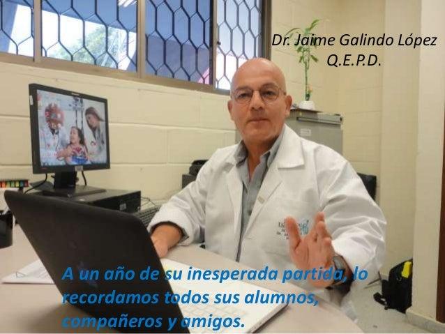 Dr. Jaime Galindo López Q.E.P.D.  A un año de su inesperada partida, lo recordamos todos sus alumnos, compañeros y amigos.
