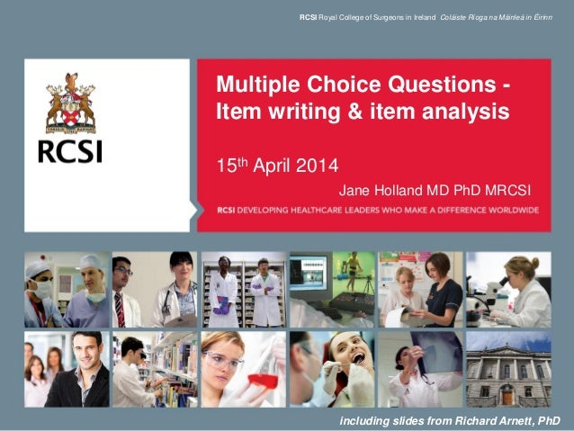 Multiple Choice Questions - Item writing & item analysis 15th April 2014 Jane Holland MD PhD MRCSI RCSI Royal College of S...