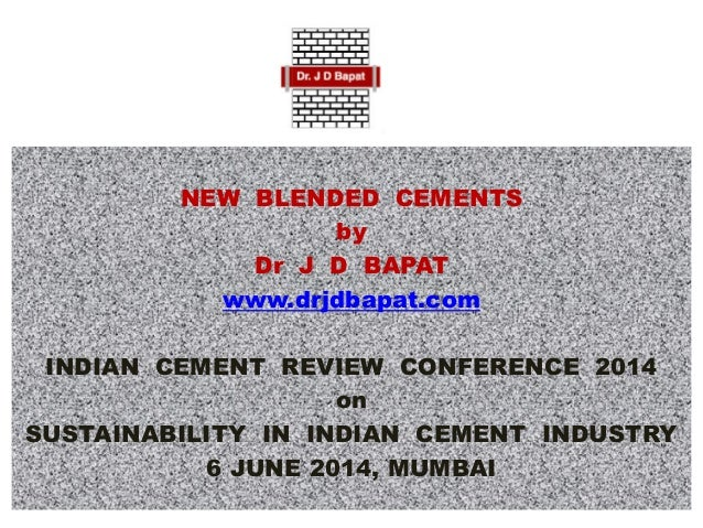 NEW BLENDED CEMENTS by Dr J D BAPAT www.drjdbapat.com INDIAN CEMENT REVIEW CONFERENCE 2014 on SUSTAINABILITY IN INDIAN CEM...