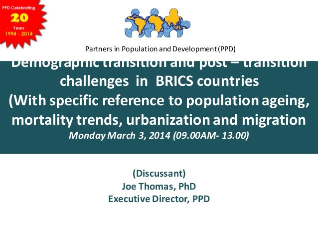 Dr  joe brics draftDemographic transition and post – transition challenges  in  BRICS countries  (With specific reference to population ageing, mortality trends, urbanization and migration)