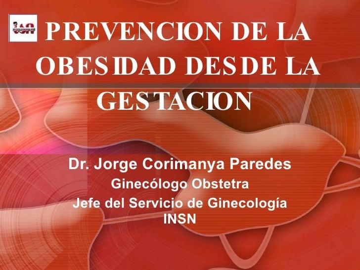 PREVENCION DE LA OBESIDAD DESDE LA GESTACION  Dr. Jorge Corimanya Paredes Ginecólogo Obstetra Jefe del Servicio de Ginecol...