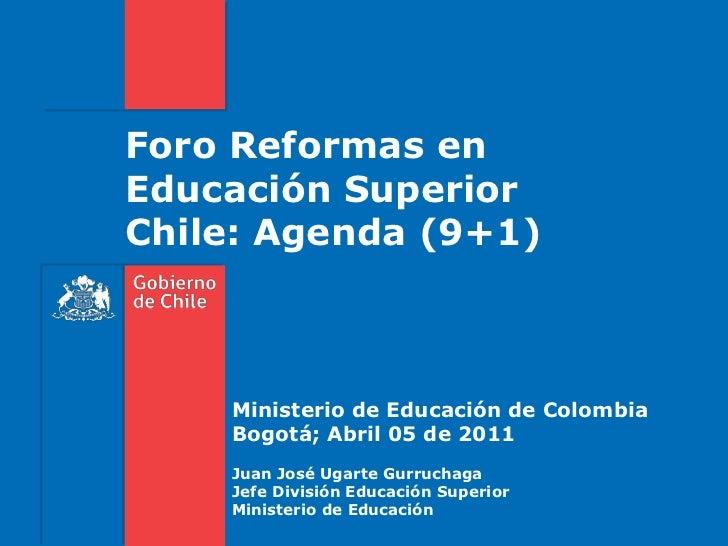 Foro Reformas enEducación SuperiorChile: Agenda (9+1)<br />Ministerio de Educación de Colombia<br />Bogotá; Abril 05 de 20...