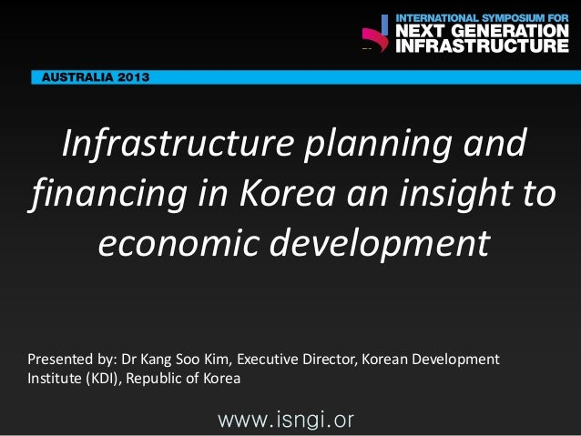 SMART International Symposium for Next Generation Infrastructure: Infrastructure planning and financing in Korea - Insight to economic development