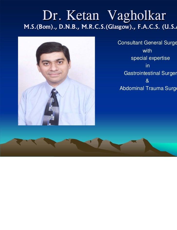 Dr. Ketan VagholkarM.S.(Bom)., D.N.B., M.R.C.S.(Glasgow)., F.A.C.S. (U.S.A.)                                 Consultant Ge...