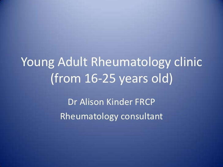 Young Adult Rheumatology clinic    (from 16-25 years old)       Dr Alison Kinder FRCP      Rheumatology consultant