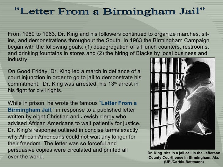 mlk letter from birmingham jail essay In his letter from a birmingham jail, martin luther king jr employs many rhetorical techniques in order to persuade his audience to understand his ideologies mlk uses diction and pathos, as well as allusions to solidify his arguments throughout the letter martin luther king jr makes careful choices in his diction.