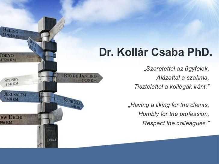 """Dr. Kollár Csaba PhD. """" Szeretettel az ügyfelek, Alázattal a szakma, Tisztelettel a kollégák iránt."""" """" Having a liking for..."""