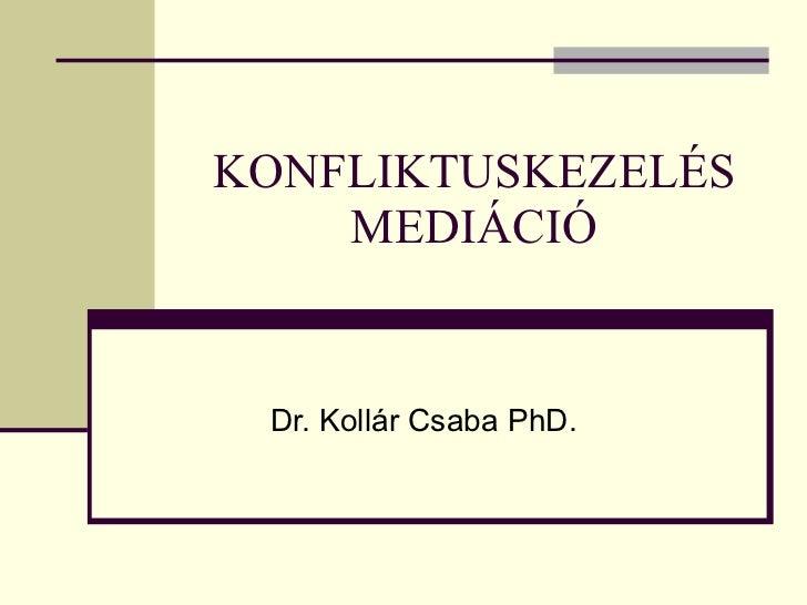 KONFLIKTUSKEZELÉS MEDIÁCIÓ Dr. Kollár Csaba PhD.