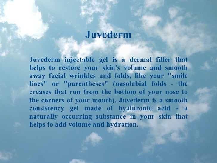 Juvederm Juvederm injectable gel is a dermal filler that helps to restore your skin's volume and smooth away facial wrinkl...