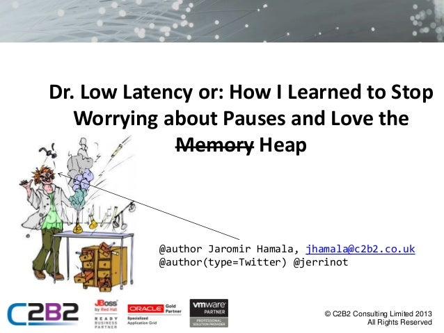 Dr. Low Latency or: How I Learned to Stop Worrying about Pauses and Love the Memory Heap  @author Jaromir Hamala, jhamala@...