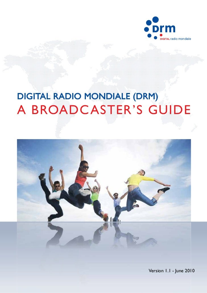 DIGITAL radio   mondialeDIGITAL RADIO MONDIALE (DRM)A BROADC ASTER'S GUIDE                          Version 1.1 - June 2010
