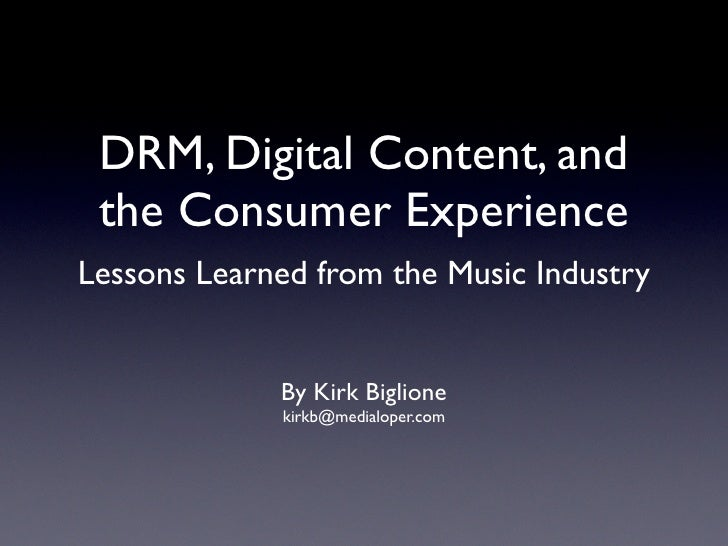 DRM, Digital Content, and  the Consumer Experience Lessons Learned from the Music Industry                By Kirk Biglione...
