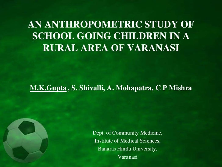 AN ANTHROPOMETRIC STUDY OF SCHOOL GOING CHILDREN IN A RURAL AREA OF VARANASIM.K.Gupta, S. Shivalli, A. Mohapatra, C P Mish...
