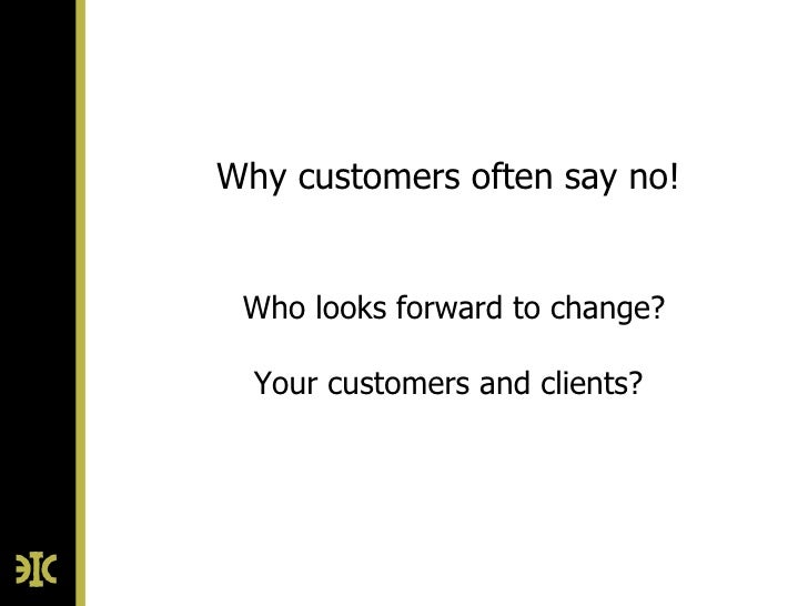 Why customers often say no! Who looks forward to change?  Your customers and clients?