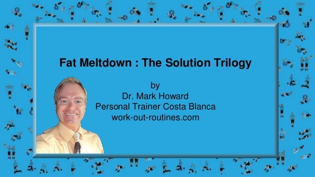 Fat Meltdown : The Solution Trilogy by Dr. Mark Howard Personal Trainer Costa Blanca work-out-routines.com