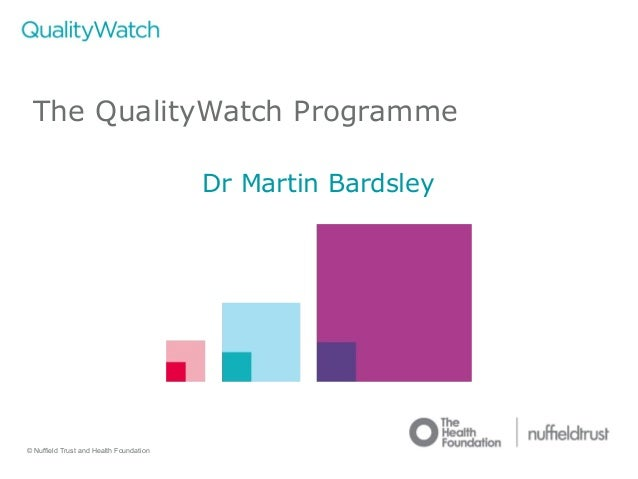 © Nuffield Trust and Health Foundation © Nuffield Trust The QualityWatch Programme Dr Martin Bardsley