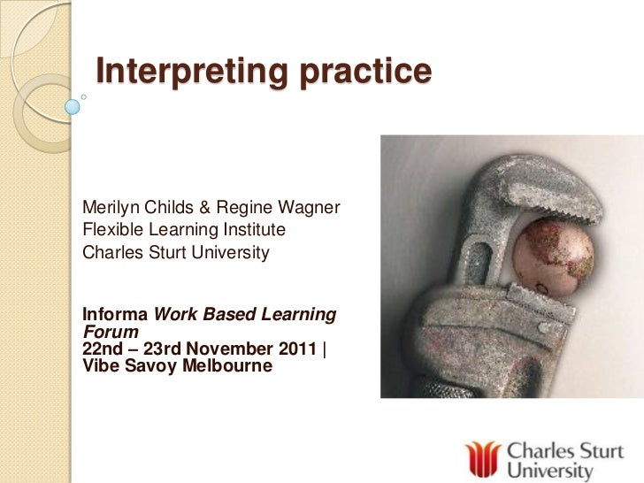 Interpreting practiceMerilyn Childs & Regine WagnerFlexible Learning InstituteCharles Sturt UniversityInforma Work Based L...